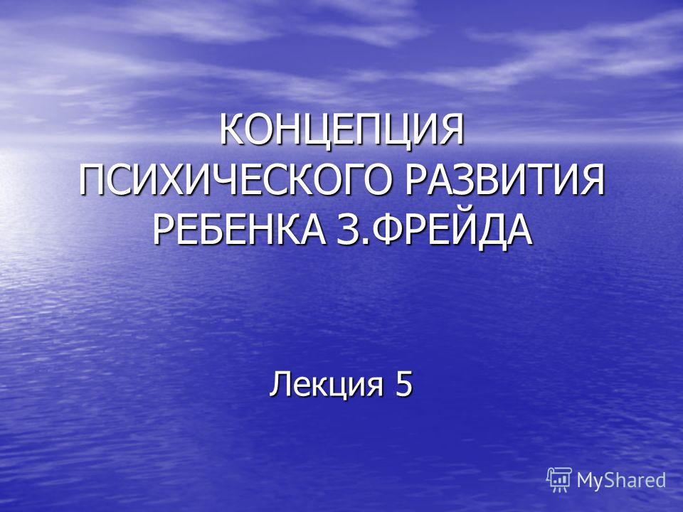 КОНЦЕПЦИЯ ПСИХИЧЕСКОГО РАЗВИТИЯ РЕБЕНКА З.ФРЕЙДА Лекция 5