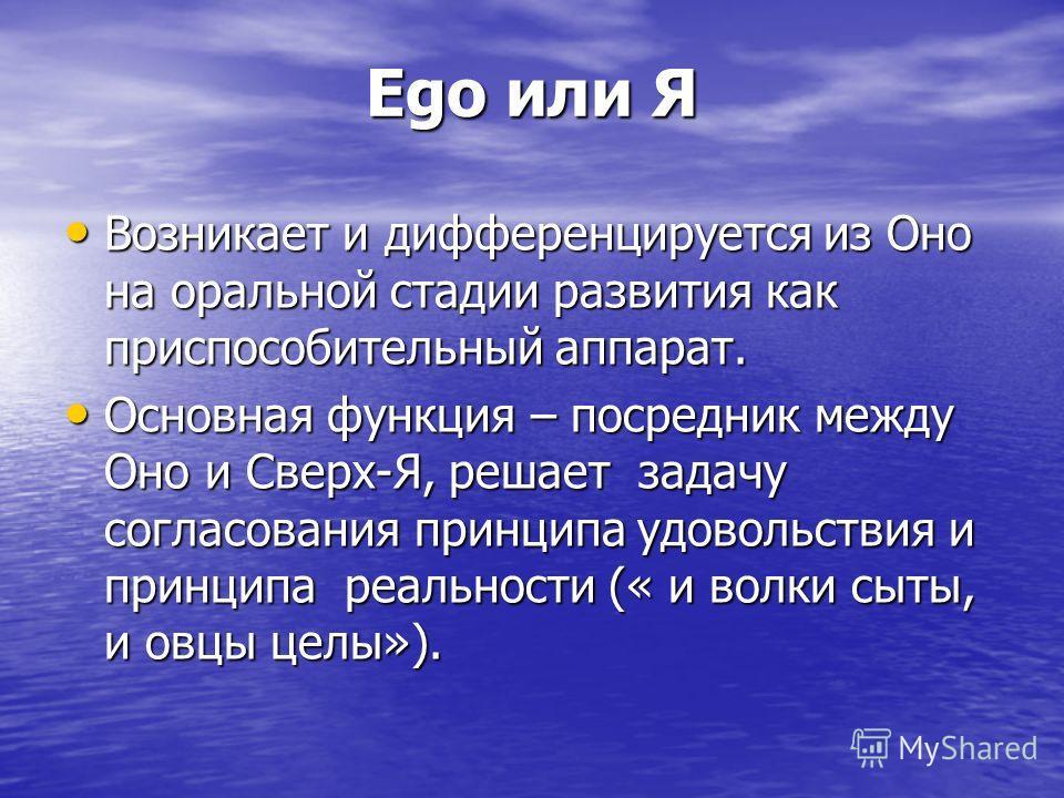 Ego или Я Возникает и дифференцируется из Оно на оральной стадии развития как приспособительный аппарат. Возникает и дифференцируется из Оно на оральной стадии развития как приспособительный аппарат. Основная функция – посредник между Оно и Сверх-Я,