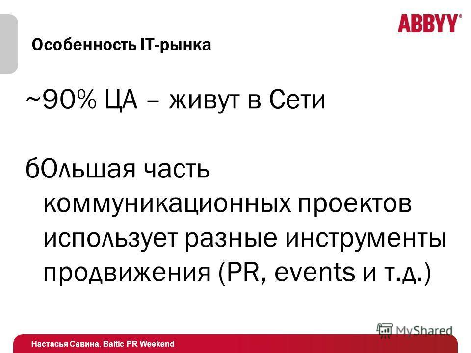 Настасья Савина. Baltic PR Weekend Особенность IT-рынка ~90% ЦА – живут в Сети бОльшая часть коммуникационных проектов использует разные инструменты продвижения (PR, events и т.д.)