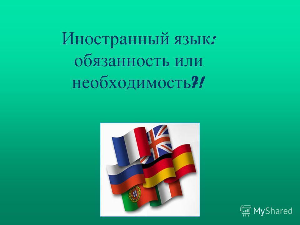 Иностранный язык : обязанность или необходимость ?!