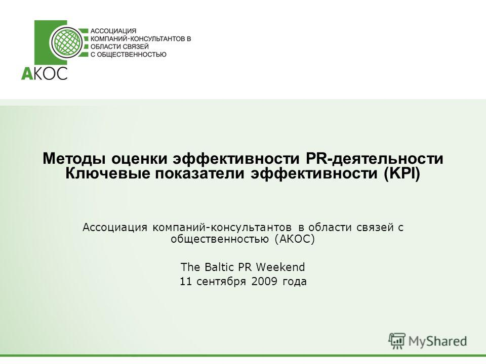 Методы оценки эффективности PR-деятельности Ключевые показатели эффективности (KPI) Ассоциация компаний-консультантов в области связей с общественностью (АКОС) The Baltic PR Weekend 11 сентября 2009 года