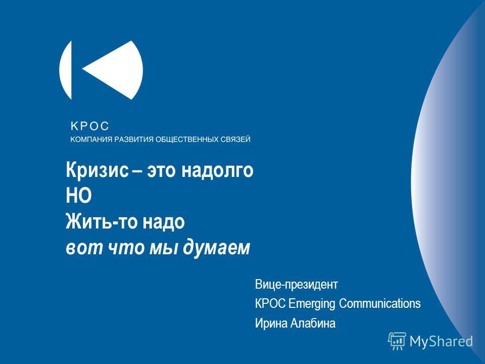 Кризис – это надолго НО Жить-то надо вот что мы думаем Вице-президент КРОС Emerging Communications Ирина Алабина