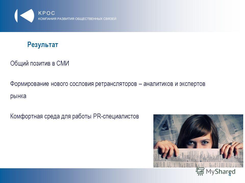 4 Результат Общий позитив в СМИ Формирование нового сословия ретрансляторов – аналитиков и экспертов рынка Комфортная среда для работы PR-специалистов