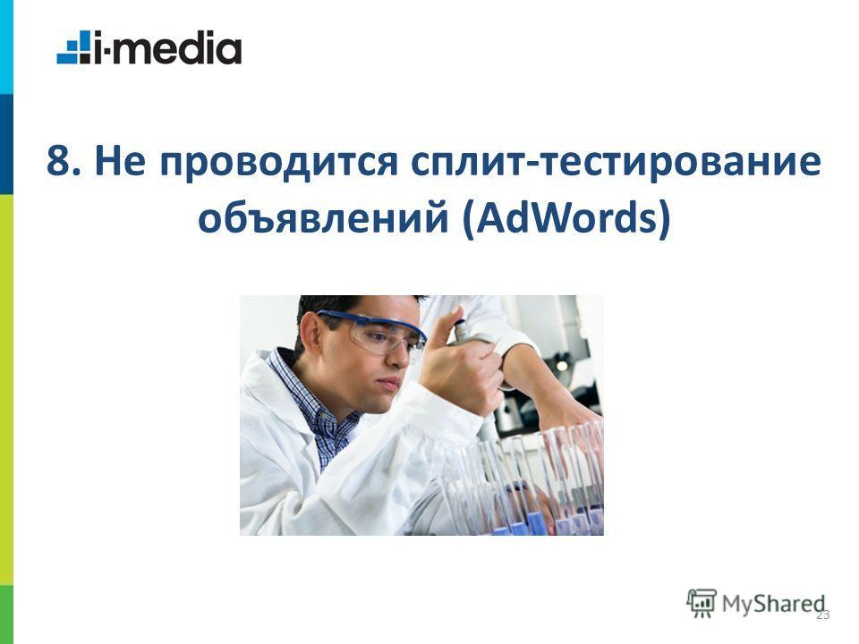 / Заголовок слайда 23 8. Не проводится сплит-тестирование объявлений (AdWords)