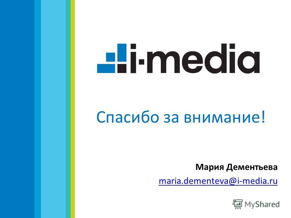 Спасибо за внимание! Мария Дементьева maria.dementeva@i-media.ru