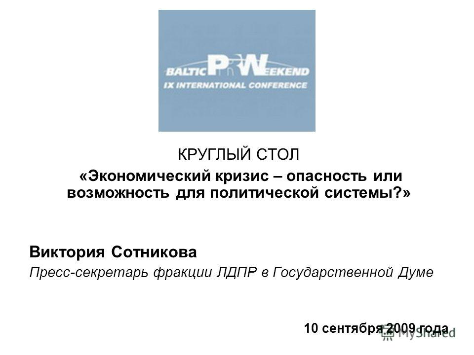 КРУГЛЫЙ СТОЛ «Экономический кризис – опасность или возможность для политической системы?» Виктория Сотникова Пресс-секретарь фракции ЛДПР в Государственной Думе 10 сентября 2009 года