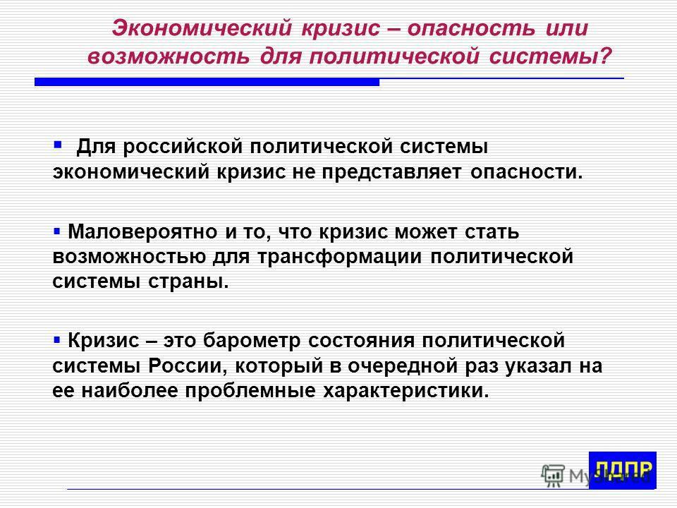 Экономический кризис – опасность или возможность для политической системы? Для российской политической системы экономический кризис не представляет опасности. Маловероятно и то, что кризис может стать возможностью для трансформации политической систе