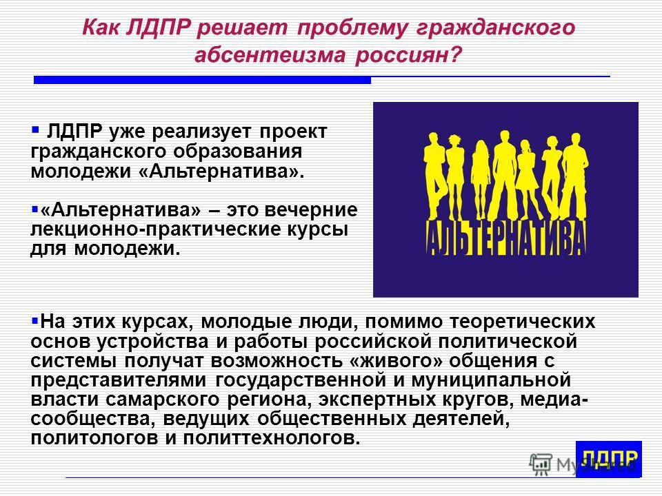Как ЛДПР решает проблему гражданского абсентеизма россиян? ЛДПР уже реализует проект гражданского образования молодежи «Альтернатива». «Альтернатива» – это вечерние лекционно-практические курсы для молодежи. На этих курсах, молодые люди, помимо теоре