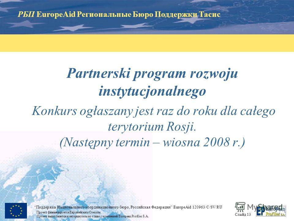 РБП EuropeAid Региональные Бюро Поддержки Тасис Слайд 12 Поддержка Национального координационного бюро, Российская Федерация EuropeAid 120963/C/SV/RU Проект финансируется Европейским Союзом Проект выполняется консорциумом во главе с компанией Europea