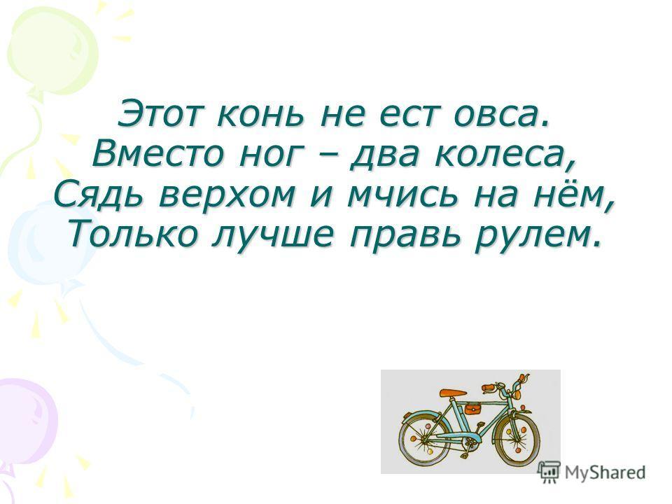 Этот конь не ест овса. Вместо ног – два колеса, Сядь верхом и мчись на нём, Только лучше правь рулем.