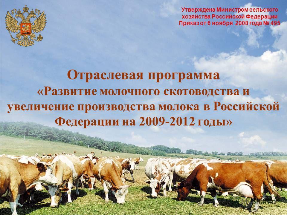 Утверждена Министром сельского хозяйства Российской Федерации Приказ от 6 ноября 2008 года 495 Отраслевая программа «Развитие молочного скотоводства и увеличение производства молока в Российской Федерации на 2009-2012 годы»