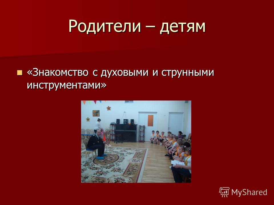 Родители – детям «Знакомство с духовыми и струнными инструментами» «Знакомство с духовыми и струнными инструментами»