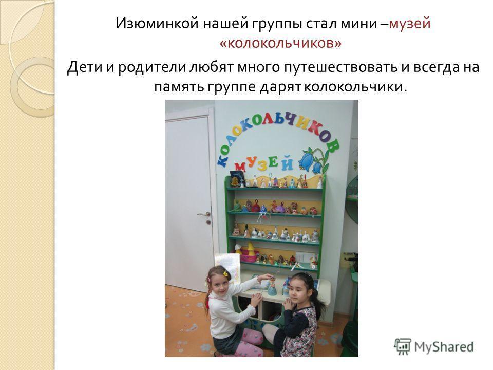 Изюминкой нашей группы стал мини – музей « колокольчиков » Дети и родители любят много путешествовать и всегда на память группе дарят колокольчики.