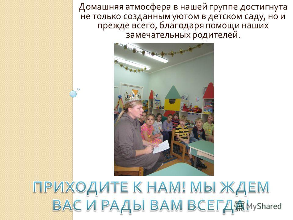 Домашняя атмосфера в нашей группе достигнута не только созданным уютом в детском саду, но и прежде всего, благодаря помощи наших замечательных родителей.
