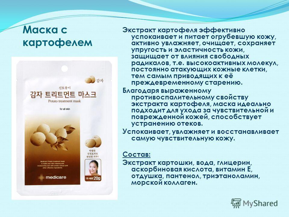 Маска с картофелем Экстракт картофеля эффективно успокаивает и питает огрубевшую кожу, активно увлажняет, очищает, сохраняет упругость и эластичность кожи, защищает от влияния свободных радикалов, т.е. высокоактивных молекул, постоянно атакующих кожн