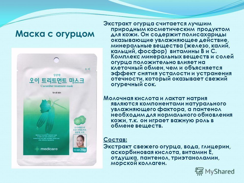 Маска с огурцом Экстракт огурца считается лучшим природным косметическим продуктом для кожи. Он содержит полисахариды оказывающие увлажняющее действие, минеральные вещества (железо, калий, кальций, фосфор) витамины В и С. Комплекс минеральных веществ