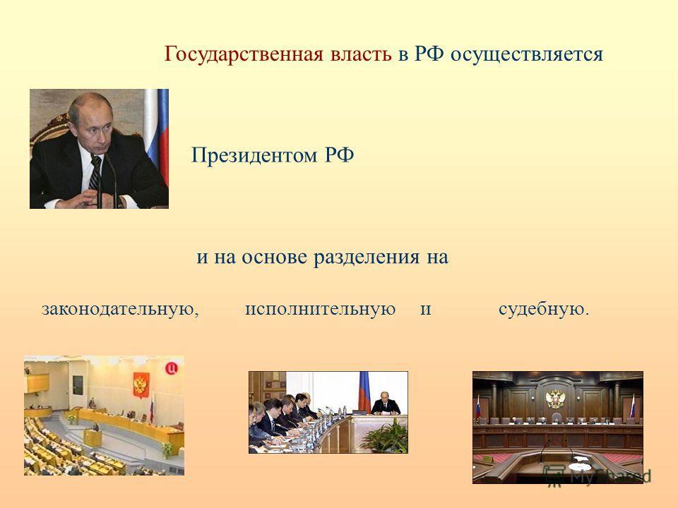 Государственная власть в РФ осуществляется Президентом РФ и на основе разделения на законодательную, исполнительную и судебную.