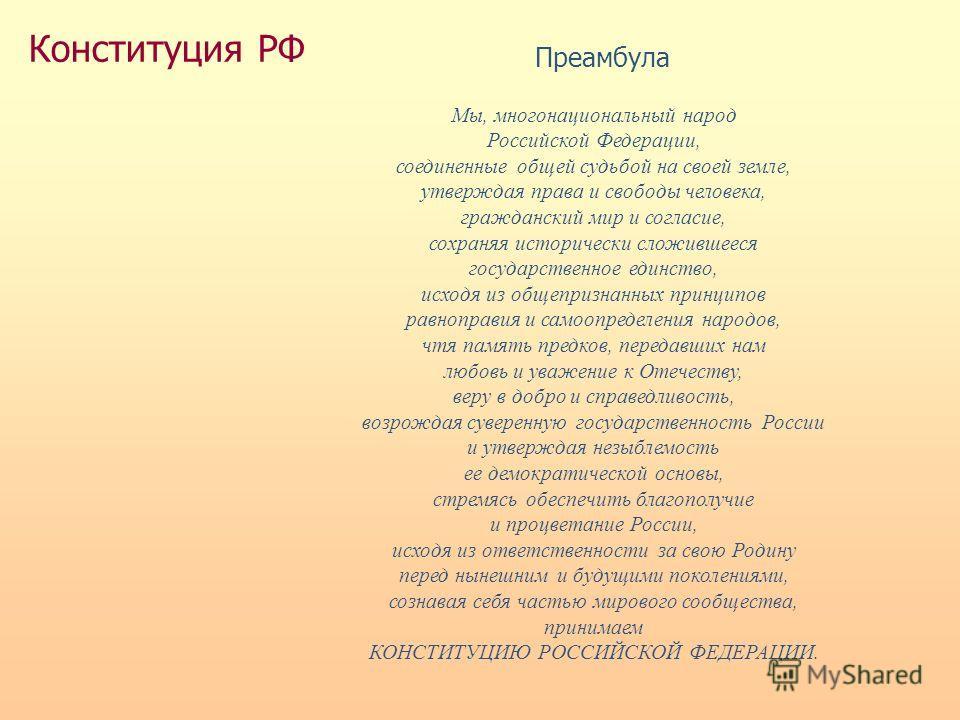 Конституция РФ Преамбула Мы, многонациональный народ Российской Федерации, соединенные общей судьбой на своей земле, утверждая права и свободы человека, гражданский мир и согласие, сохраняя исторически сложившееся государственное единство, исходя из