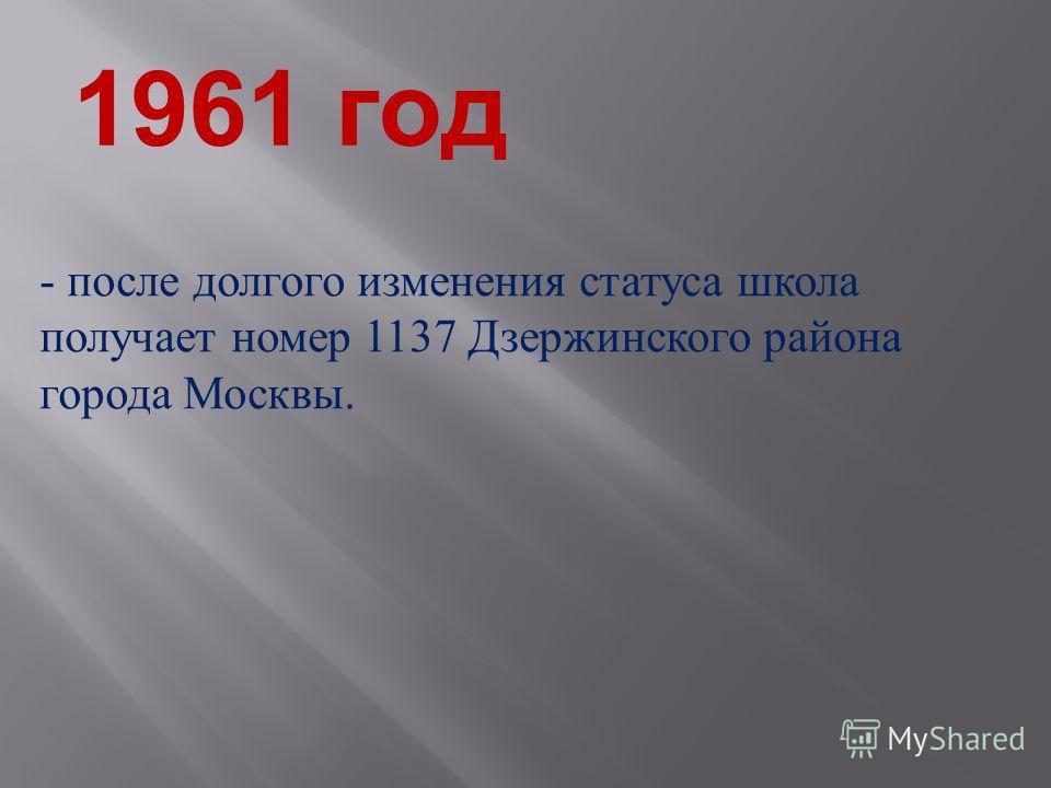 1961 год - после долгого изменения статуса школа получает номер 1137 Дзержинского района города Москвы.