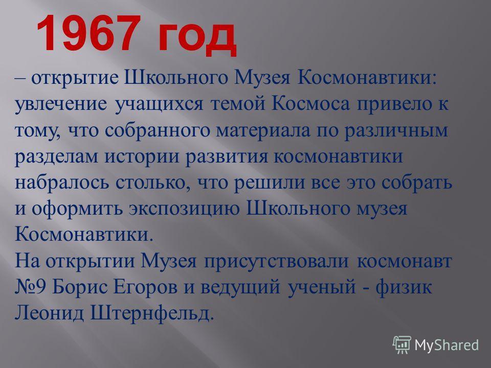 1967 год – открытие Школьного Музея Космонавтики : увлечение учащихся темой Космоса привело к тому, что собранного материала по различным разделам истории развития космонавтики набралось столько, что решили все это собрать и оформить экспозицию Школь