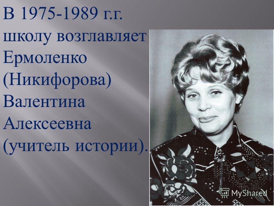 В 1975-1989 г. г. школу возглавляет Ермоленко ( Никифорова ) Валентина Алексеевна ( учитель истории ).