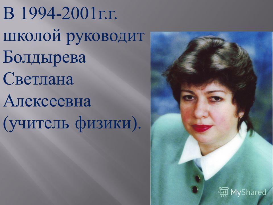 В 1994-2001 г. г. школой руководит Болдырева Светлана Алексеевна ( учитель физики ).