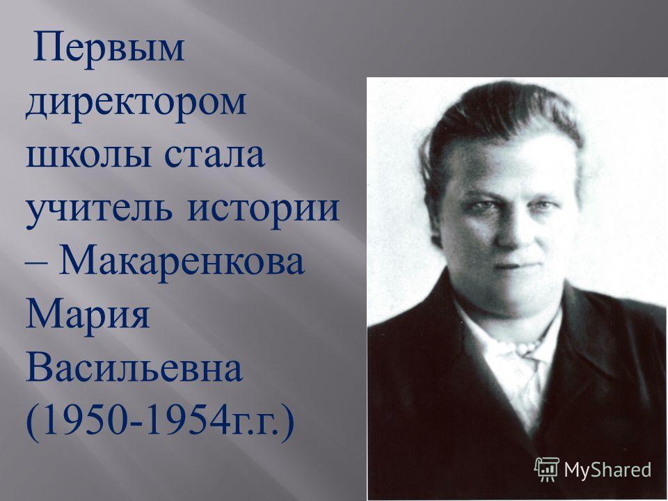 Первым директором школы стала учитель истории – Макаренкова Мария Васильевна (1950-1954 г. г.)