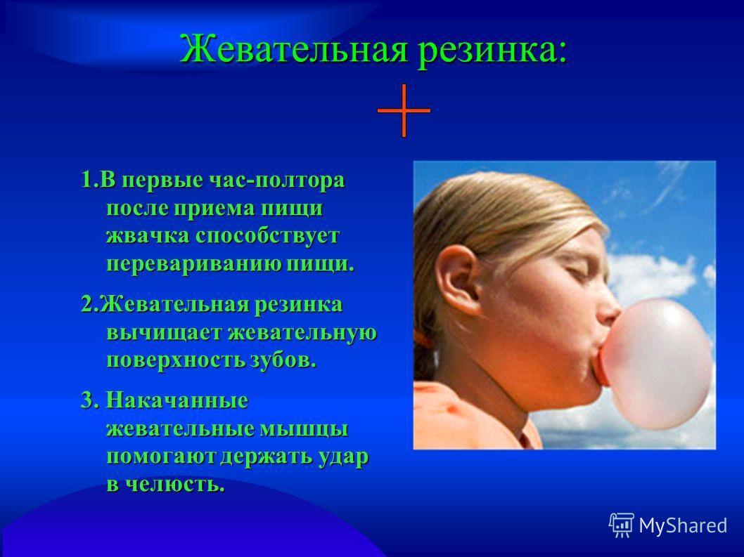 Жевательная резинка: 1.В первые час-полтора после приема пищи жвачка способствует перевариванию пищи. 2.Жевательная резинка вычищает жевательную поверхность зубов. 3. Накачанные жевательные мышцы помогают держать удар в челюсть.