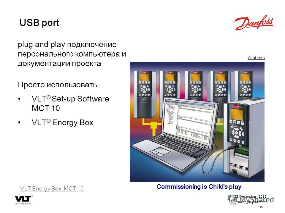 36 20 December, 2013 Name/department Contents plug and play подключение персонального компьютера и документации проекта Просто использовать VLT ® Set-up Software MCT 10 VLT ® Energy Box VLT Energy Box; MCT 10 USB port Commissioning is Child's play