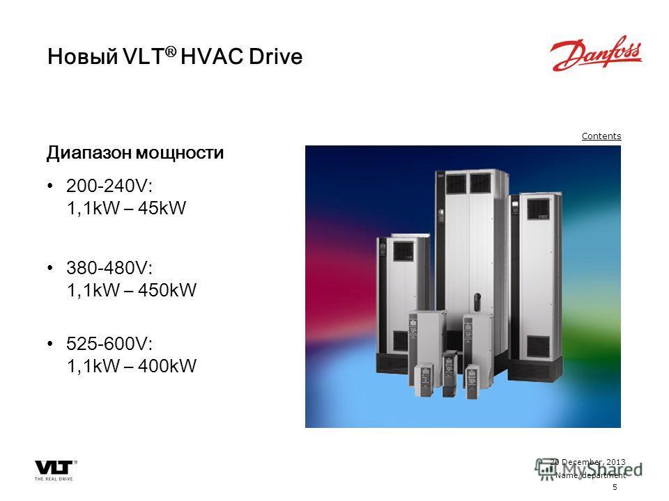 5 20 December, 2013 Name/department Contents Новый VLT ® HVAC Drive Диапазон мощности 200-240V: 1,1kW – 45kW 380-480V: 1,1kW – 450kW 525-600V: 1,1kW – 400kW