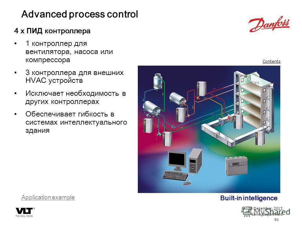50 20 December, 2013 Name/department Contents Advanced process control 4 x ПИД контроллера 1 контроллер для вентилятора, насоса или компрессора 3 контроллера для внешних HVAC устройств Исключает необходимость в других контроллерах Обеспечивает гибкос