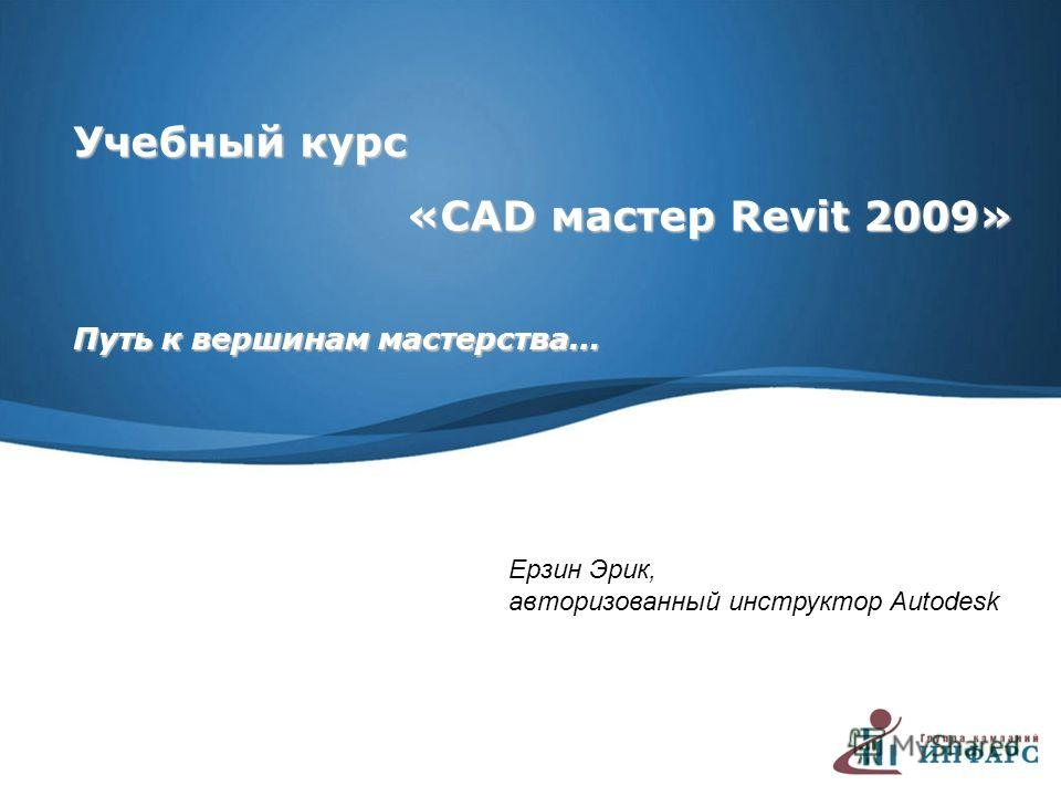 Учебный курс «CAD мастер Revit 2009» «CAD мастер Revit 2009» Путь к вершинам мастерства… Ерзин Эрик, авторизованный инструктор Autodesk