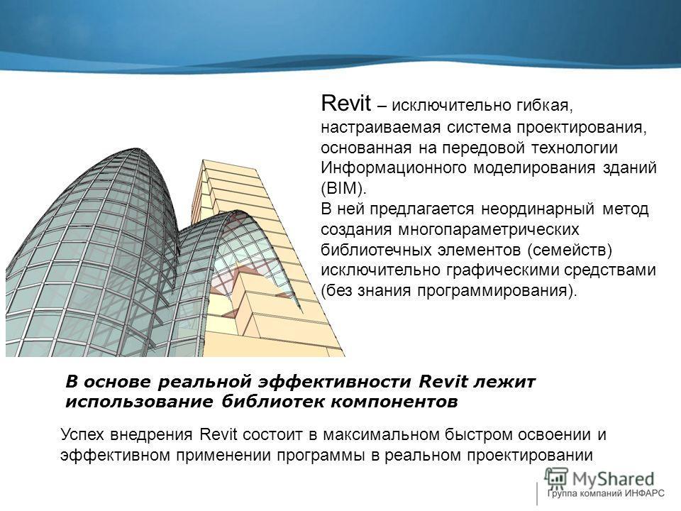 Успех внедрения Revit состоит в максимальном быстром освоении и эффективном применении программы в реальном проектировании В основе реальной эффективности Revit лежит использование библиотек компонентов Revit – исключительно гибкая, настраиваемая сис