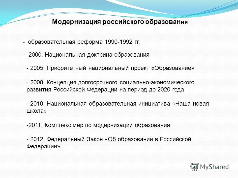 Модернизация российского образован ия - образовательная реформа 1990-1992 гг. - 2000, Национальная доктрина образования - 2005, Приоритетный национальный проект «Образование» - 2008, Концепция долгосрочного социально-экономического развития Российско