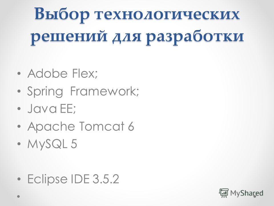 Выбор технологических решений для разработки Adobe Flex; Spring Framework; Java EE; Apache Tomcat 6 MySQL 5 Eclipse IDE 3.5.2