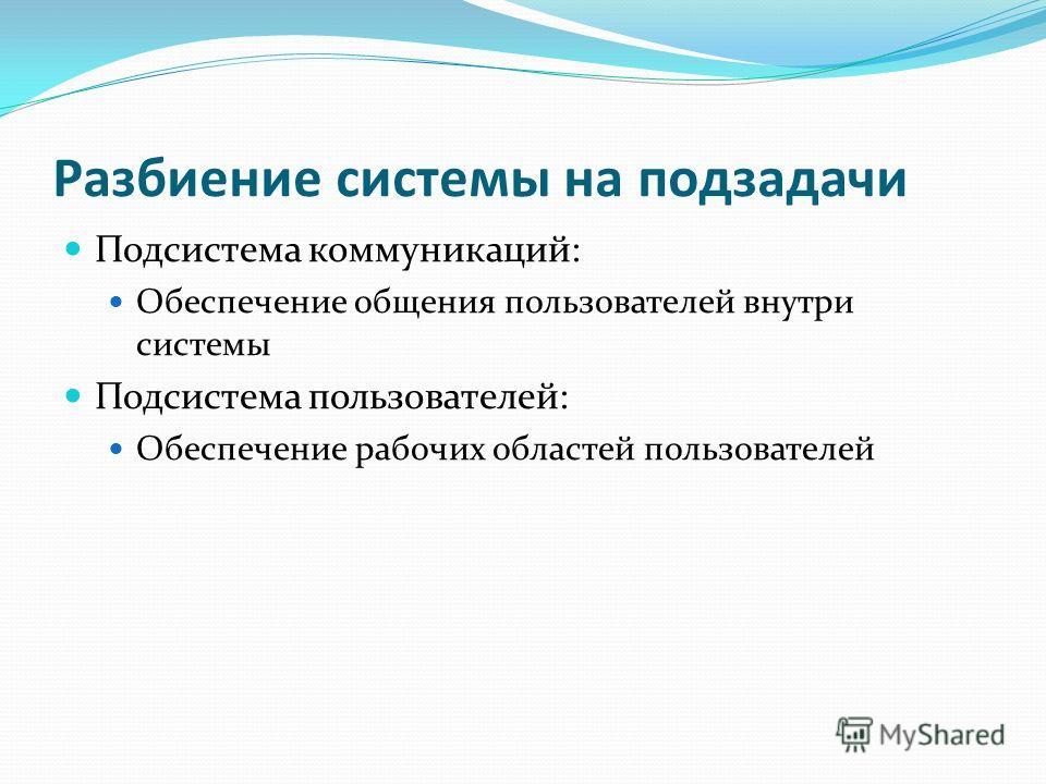 Разбиение системы на подзадачи Подсистема коммуникаций: Обеспечение общения пользователей внутри системы Подсистема пользователей: Обеспечение рабочих областей пользователей