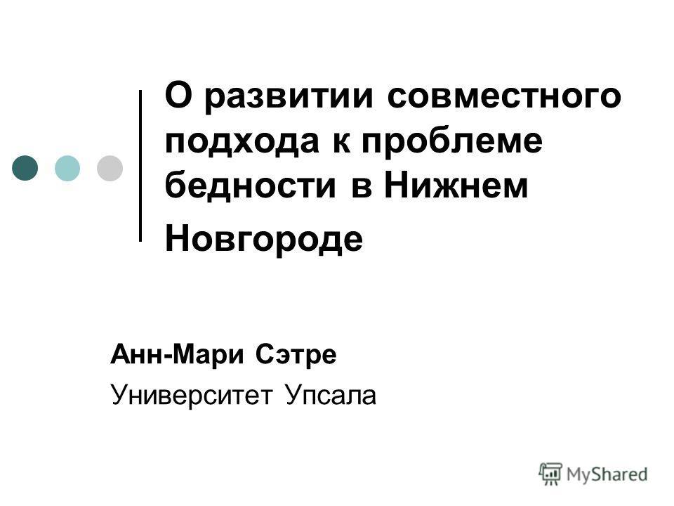 О развитии совместного подхода к проблеме бедности в Нижнем Новгороде Анн-Мари Сэтре Университет Упсала