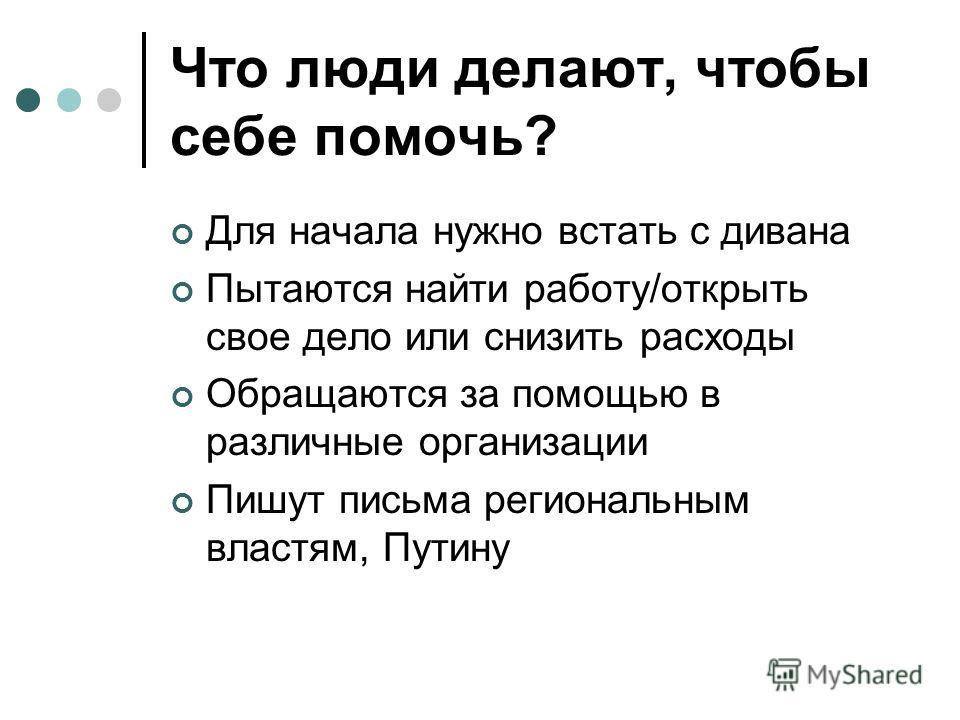 Что люди делают, чтобы себе помочь? Для начала нужно встать с дивана Пытаются найти работу/открыть свое дело или снизить расходы Обращаются за помощью в различные организации Пишут письма региональным властям, Путину