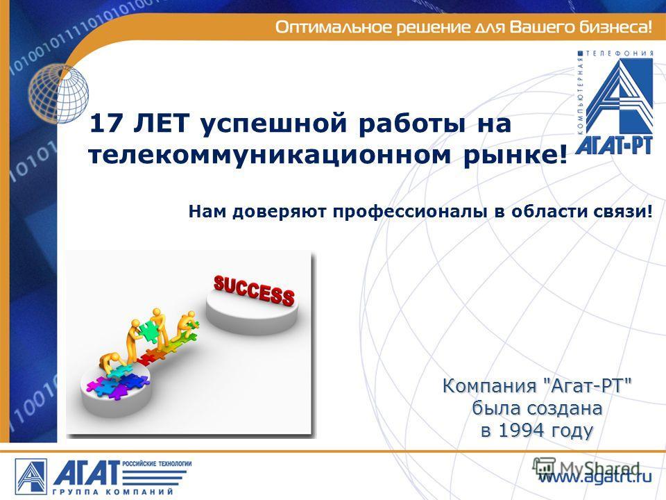 17 ЛЕТ успешной работы на телекоммуникационном рынке! Компания Агат-РТ была создана в 1994 году Нам доверяют профессионалы в области связи!