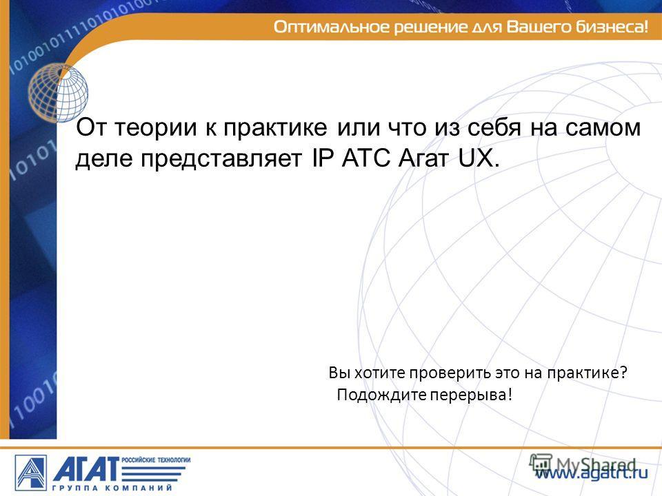 От теории к практике или что из себя на самом деле представляет IP АТС Агат UX. Вы хотите проверить это на практике? Подождите перерыва!