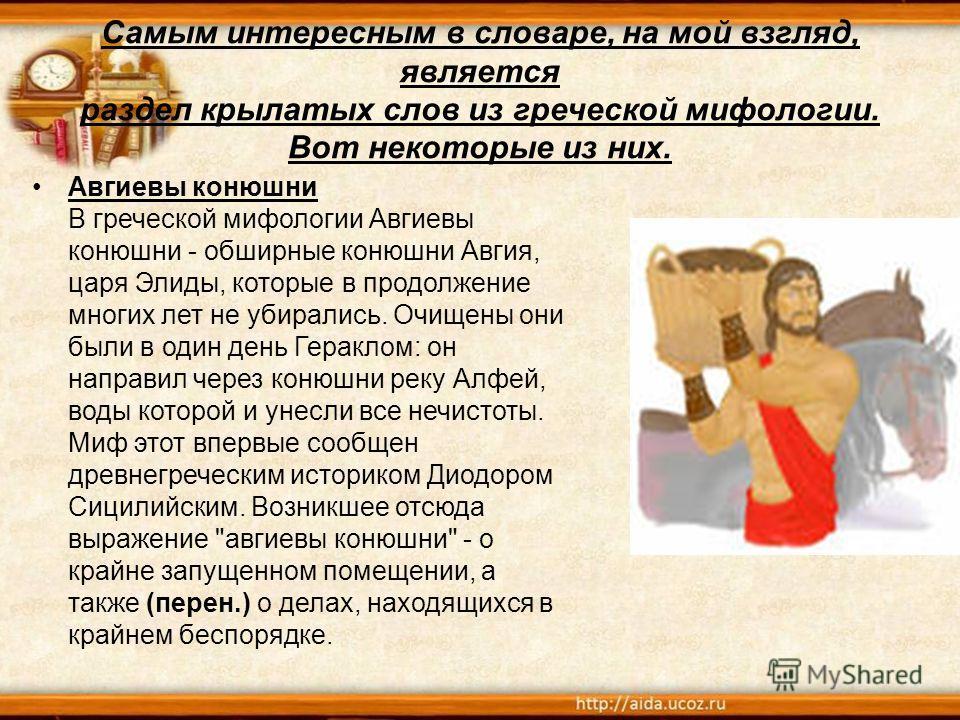 Самым интересным в словаре, на мой взгляд, является раздел крылатых слов из греческой мифологии. Вот некоторые из них. Авгиевы конюшни В греческой мифологии Авгиевы конюшни - обширные конюшни Авгия, царя Элиды, которые в продолжение многих лет не уби