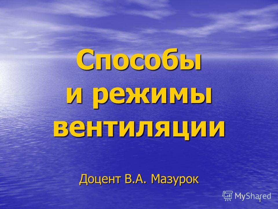 1 Способы и режимы вентиляции Доцент В.А. Мазурок
