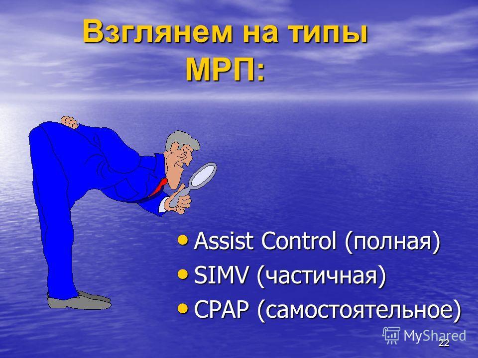 22 Взглянем на типы МРП: Assist Control (полная) Assist Control (полная) SIMV (частичная) SIMV (частичная) CPAP (самостоятельное) CPAP (самостоятельное)