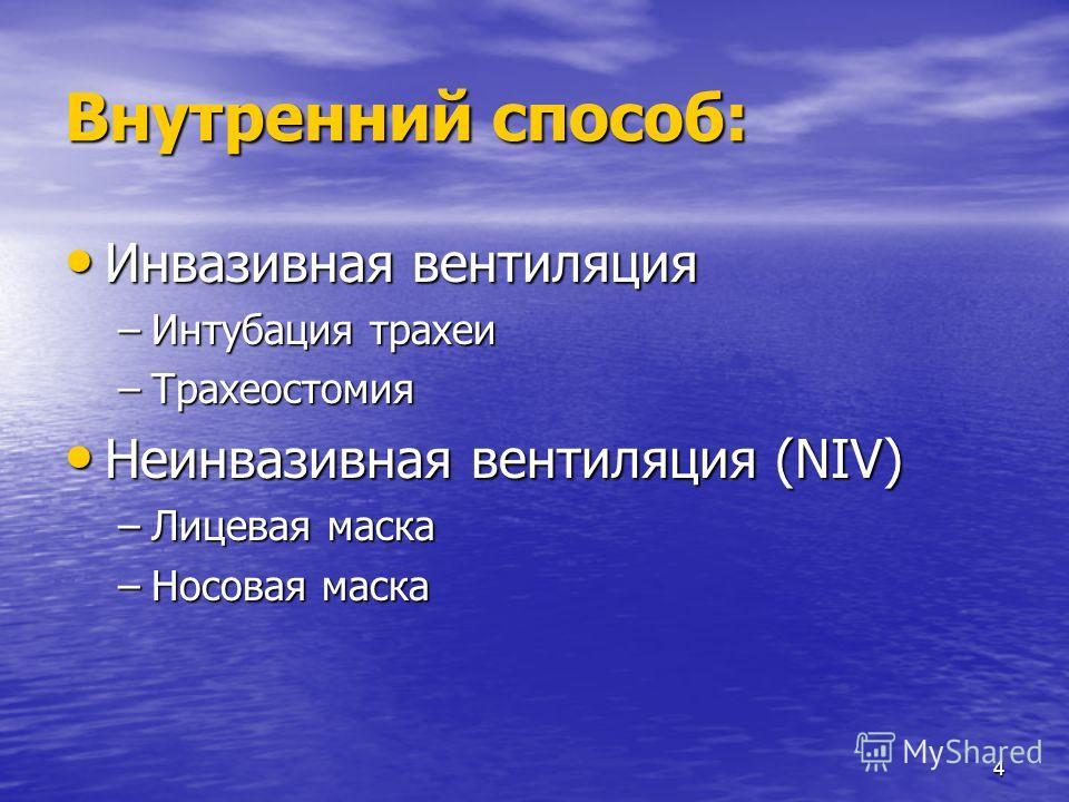 4 Внутренний способ: Инвазивная вентиляция Инвазивная вентиляция –Интубация трахеи –Трахеостомия Неинвазивная вентиляция (NIV) Неинвазивная вентиляция (NIV) –Лицевая маска –Носовая маска