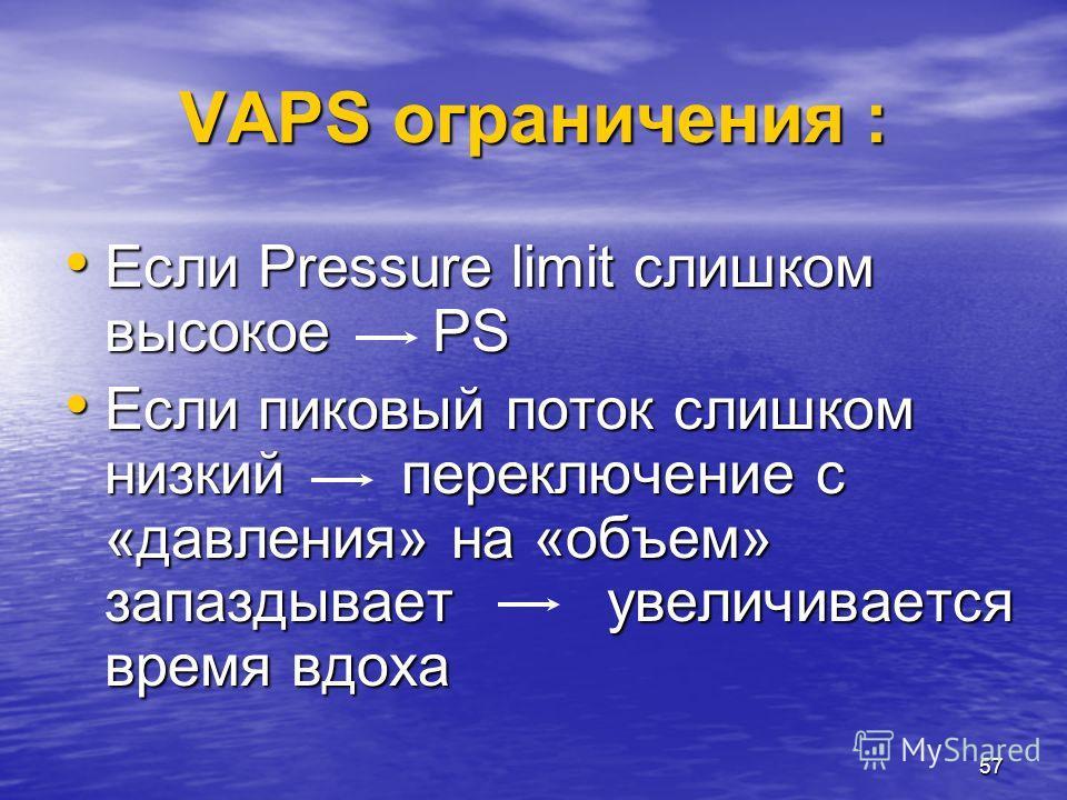 57 VAPS ограничения : Если Pressure limit слишком высокое PS Если Pressure limit слишком высокое PS Если пиковый поток слишком низкий переключение с «давления» на «объем» запаздывает увеличивается время вдоха Если пиковый поток слишком низкий переклю