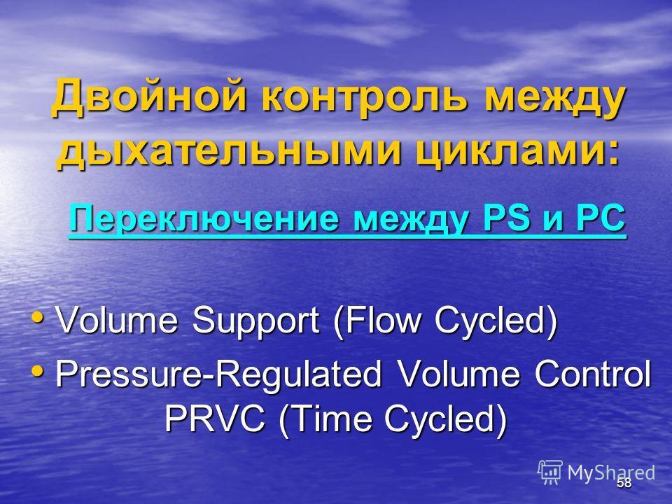 58 Переключение между PS и PC Volume Support (Flow Cycled) Volume Support (Flow Cycled) Pressure-Regulated Volume Control PRVC (Time Cycled) Pressure-Regulated Volume Control PRVC (Time Cycled) Двойной контроль между дыхательными циклами: