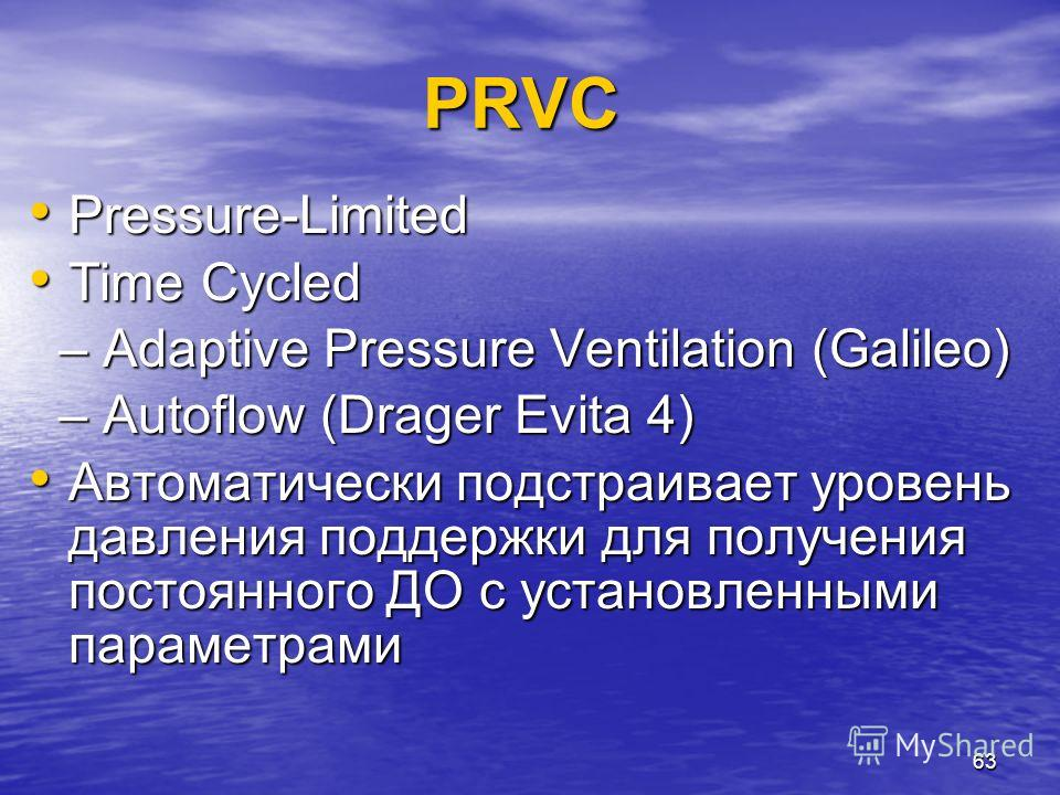 63 Pressure-Limited Pressure-Limited Time Cycled Time Cycled – Adaptive Pressure Ventilation (Galileo) – Adaptive Pressure Ventilation (Galileo) – Autoflow (Drager Evita 4) – Autoflow (Drager Evita 4) Автоматически подстраивает уровень давления подде