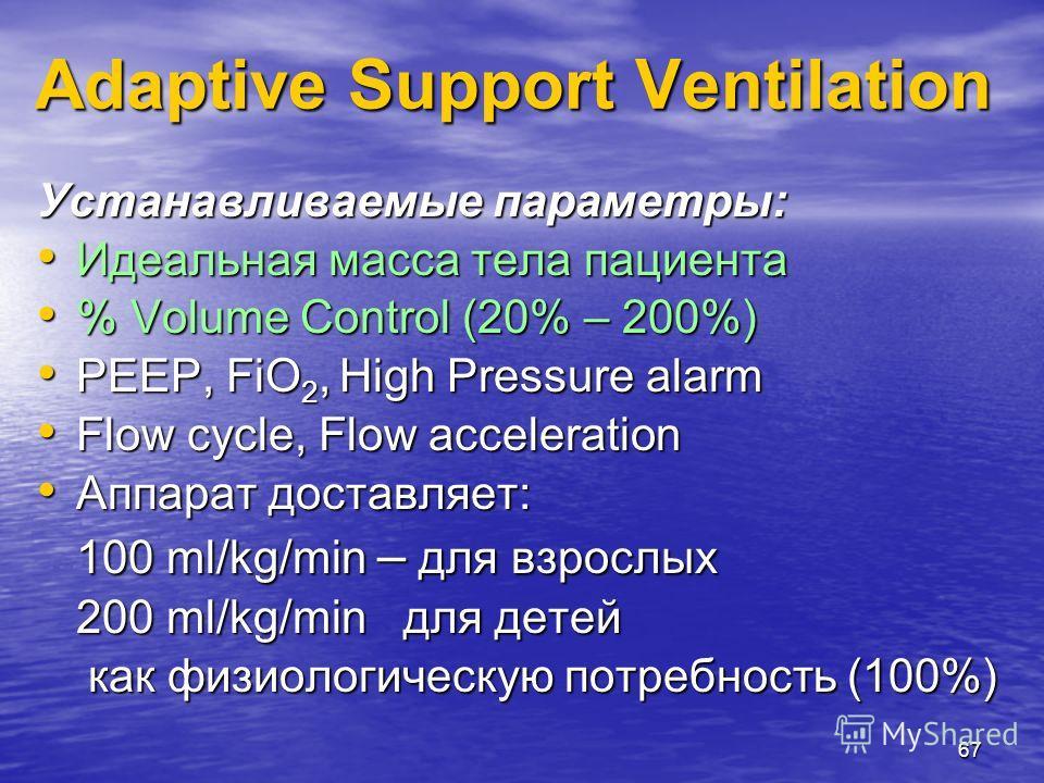 67 Устанавливаемые параметры: Идеальная масса тела пациента Идеальная масса тела пациента % Volume Control (20% – 200%) % Volume Control (20% – 200%) PEEP, FiO 2, High Pressure alarm PEEP, FiO 2, High Pressure alarm Flow cycle, Flow acceleration Flow