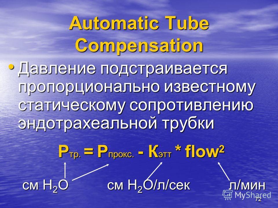 72 Automatic Tube Compensation Давление подстраивается пропорционально известному статическому сопротивлению эндотрахеальной трубки Давление подстраивается пропорционально известному статическому сопротивлению эндотрахеальной трубки P тр. = P прокс.