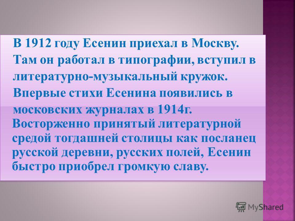 В 1912 году Есенин приехал в Москву. Там он работал в типографии, вступил в литературно-музыкальный кружок. Впервые стихи Есенина появились в московских журналах в 1914г. Восторженно принятый литературной средой тогдашней столицы как посланец русской